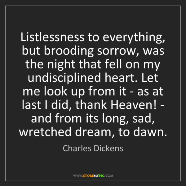Charles Dickens: Listlessness to everything, but brooding sorrow, was...