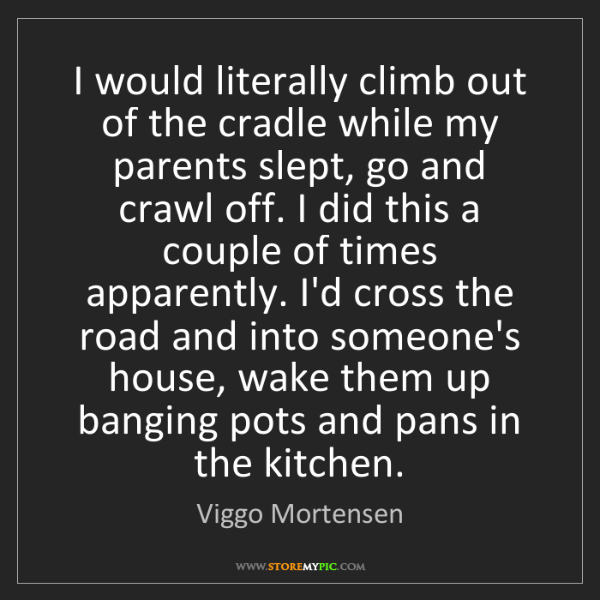 Viggo Mortensen: I would literally climb out of the cradle while my parents...
