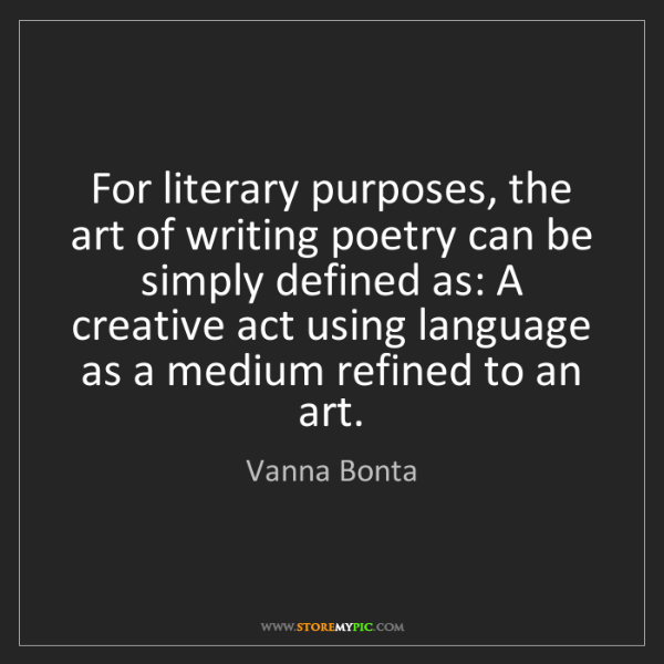 Vanna Bonta: For literary purposes, the art of writing poetry can...