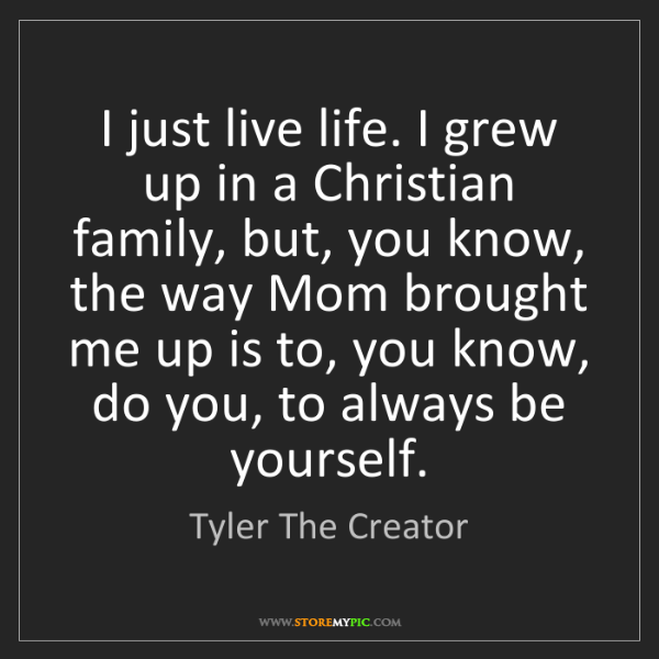 Tyler The Creator: I just live life. I grew up in a Christian family, but,...