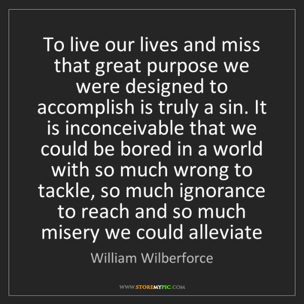 William Wilberforce: To live our lives and miss that great purpose we were...
