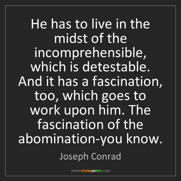 Joseph Conrad: He has to live in the midst of the incomprehensible,...