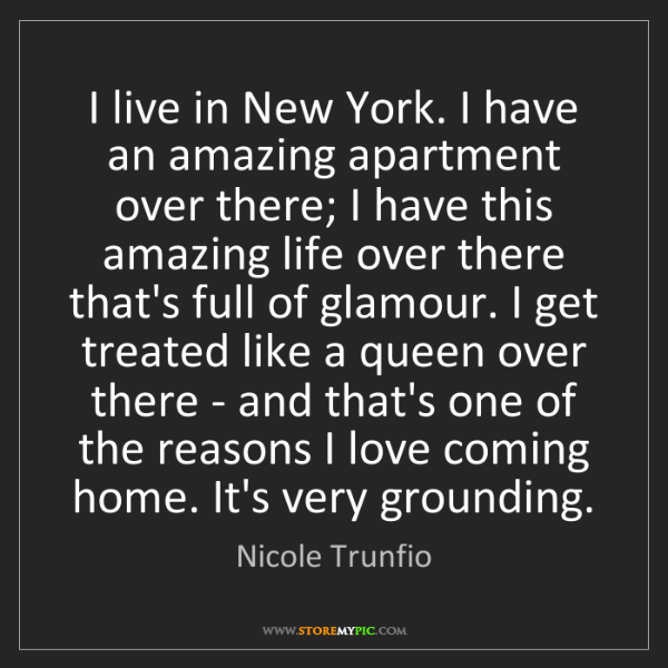Nicole Trunfio: I live in New York. I have an amazing apartment over...