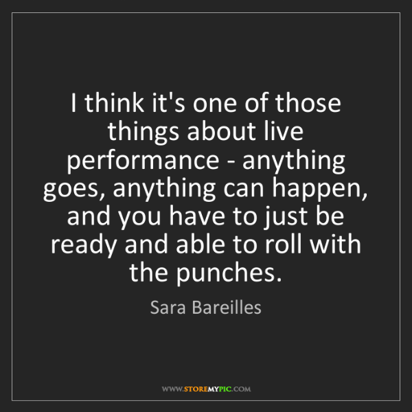 Sara Bareilles: I think it's one of those things about live performance...