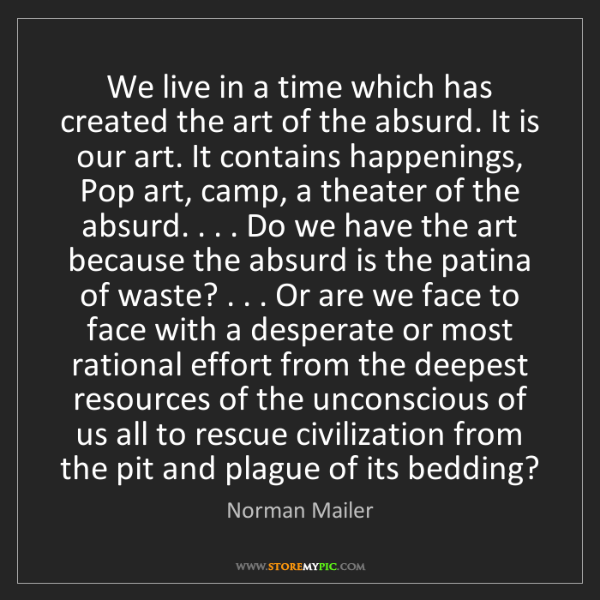 Norman Mailer: We live in a time which has created the art of the absurd....