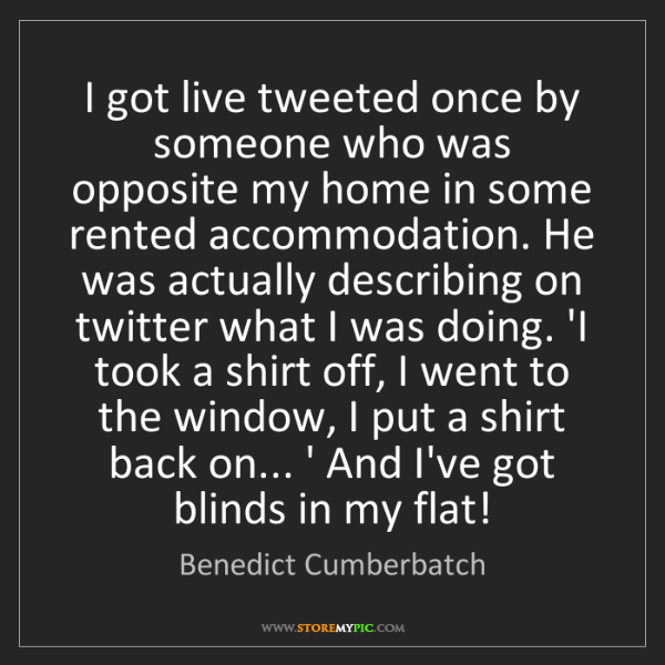 Benedict Cumberbatch: I got live tweeted once by someone who was opposite my...