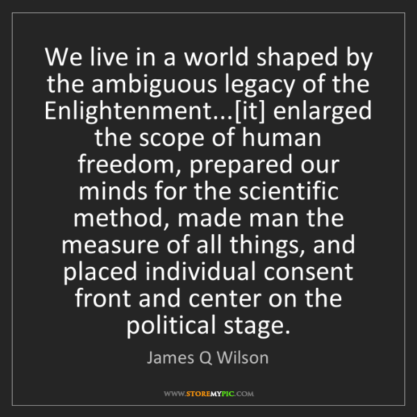 James Q Wilson: We live in a world shaped by the ambiguous legacy of...