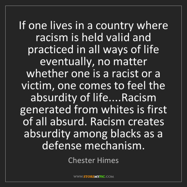 Chester Himes: If one lives in a country where racism is held valid...
