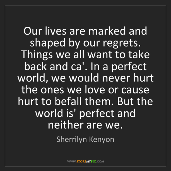 Sherrilyn Kenyon: Our lives are marked and shaped by our regrets. Things...