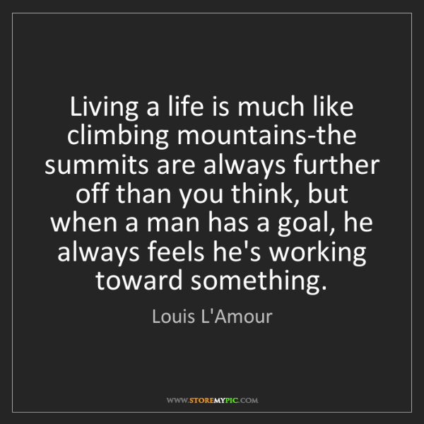Louis L'Amour: Living a life is much like climbing mountains-the summits...