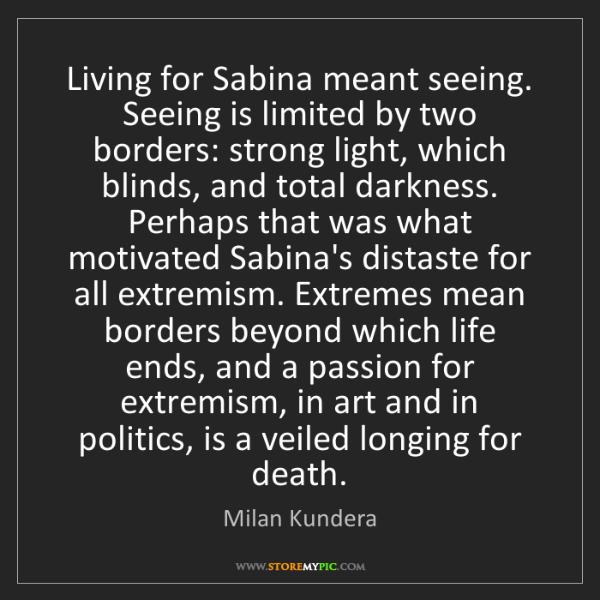Milan Kundera: Living for Sabina meant seeing. Seeing is limited by...