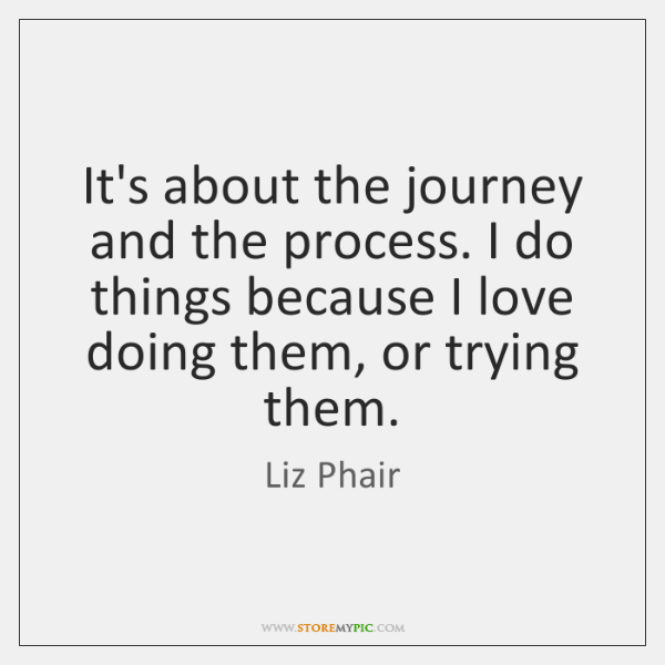 It's about the journey and the process. I do things because I ...