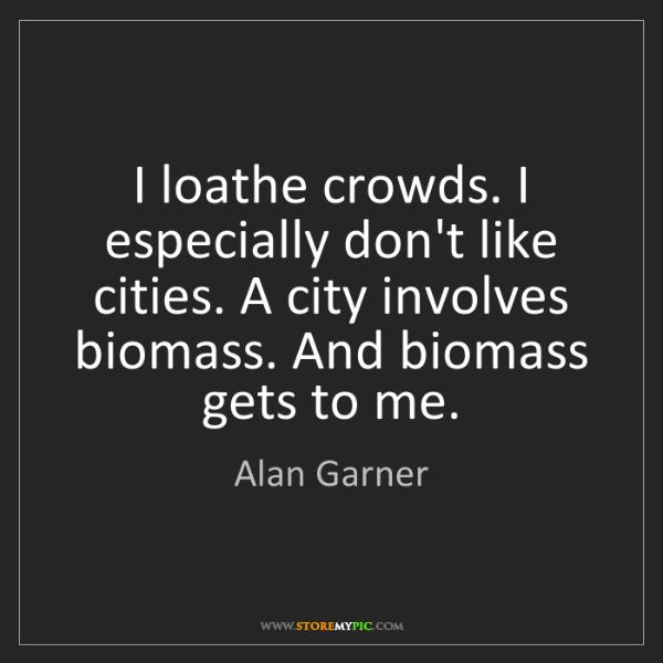 Alan Garner: I loathe crowds. I especially don't like cities. A city...