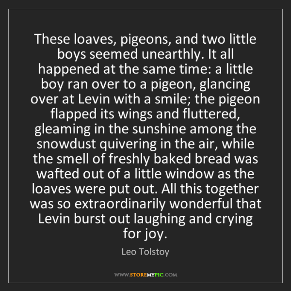 Leo Tolstoy: These loaves, pigeons, and two little boys seemed unearthly....