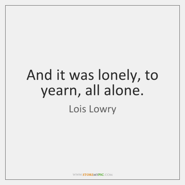 And it was lonely, to yearn, all alone.