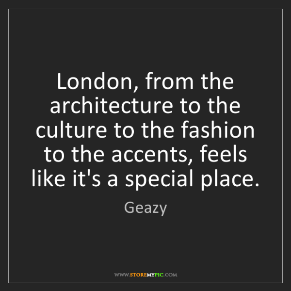 Geazy: London, from the architecture to the culture to the fashion...