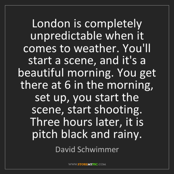 David Schwimmer: London is completely unpredictable when it comes to weather....