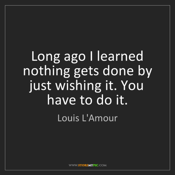 Louis L'Amour: Long ago I learned nothing gets done by just wishing...