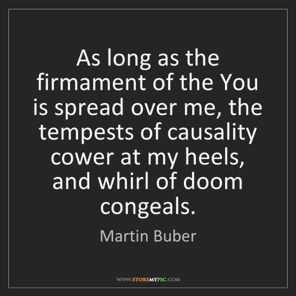 Martin Buber: As long as the firmament of the You is spread over me,...