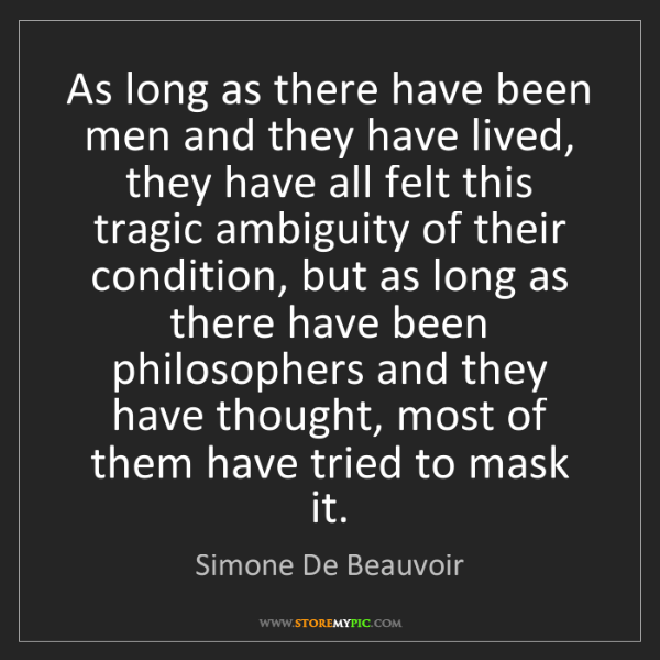Simone De Beauvoir: As long as there have been men and they have lived, they...