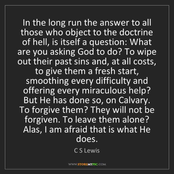 C S Lewis: In the long run the answer to all those who object to...