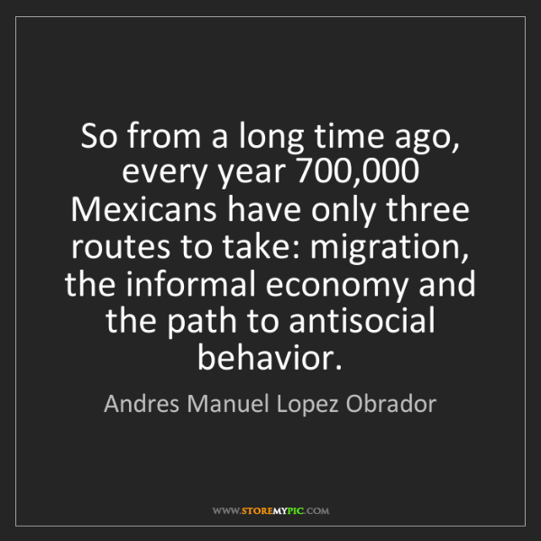 Andres Manuel Lopez Obrador: So from a long time ago, every year 700,000 Mexicans...