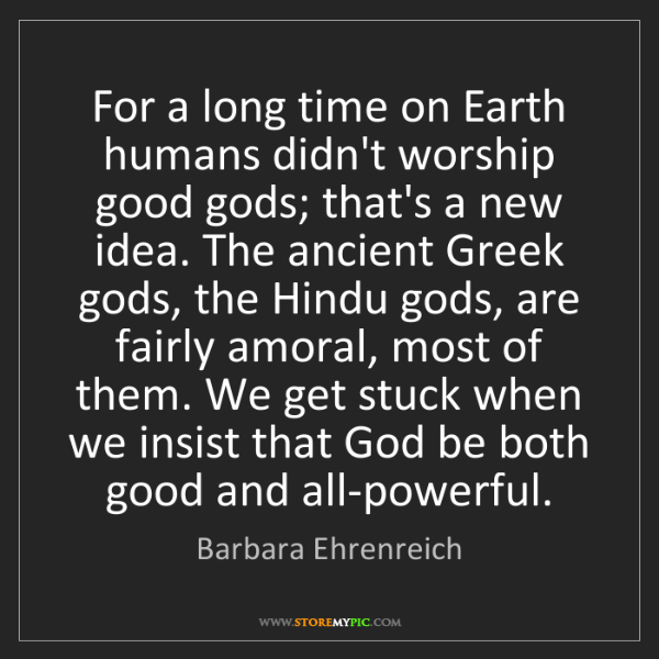 Barbara Ehrenreich: For a long time on Earth humans didn't worship good gods;...