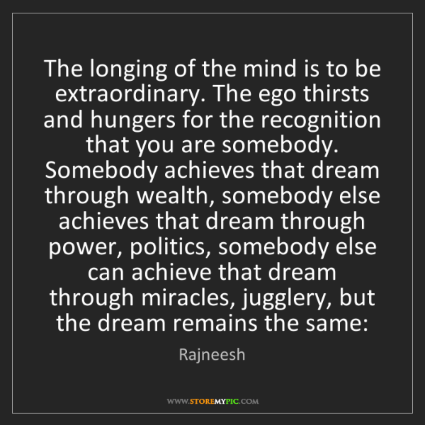 Rajneesh: The longing of the mind is to be extraordinary. The ego...