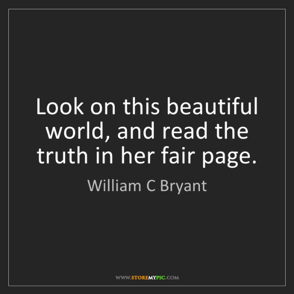 William C Bryant: Look on this beautiful world, and read the truth in her...
