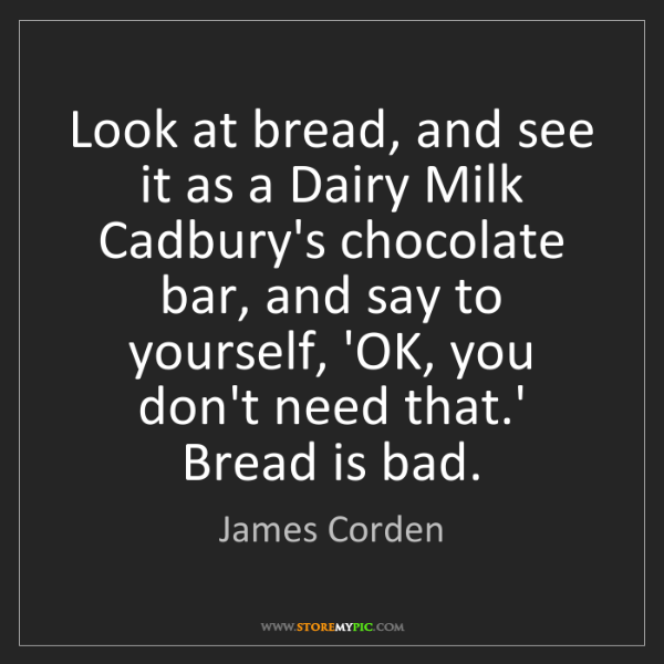 James Corden: Look at bread, and see it as a Dairy Milk Cadbury's chocolate...