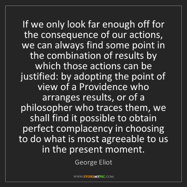 George Eliot: If we only look far enough off for the consequence of...