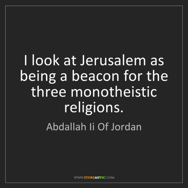Abdallah Ii Of Jordan: I look at Jerusalem as being a beacon for the three monotheistic...