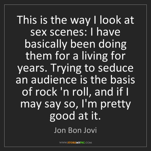 Jon Bon Jovi: This is the way I look at sex scenes: I have basically...