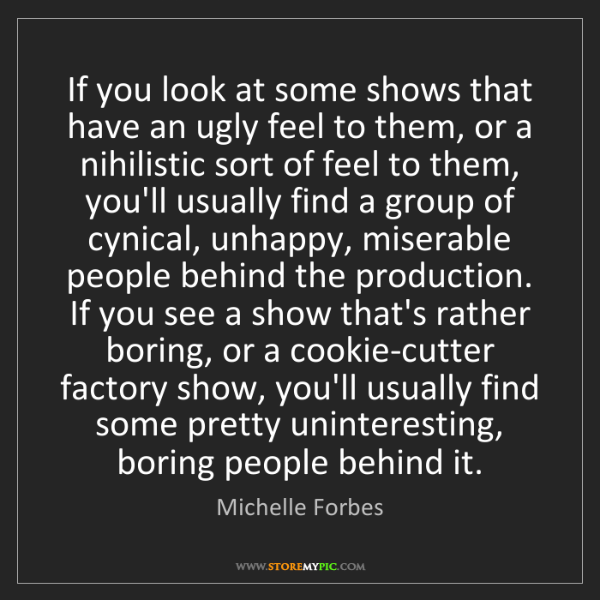 Michelle Forbes: If you look at some shows that have an ugly feel to them,...