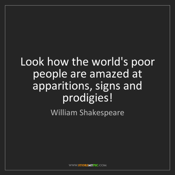 William Shakespeare: Look how the world's poor people are amazed at apparitions,...