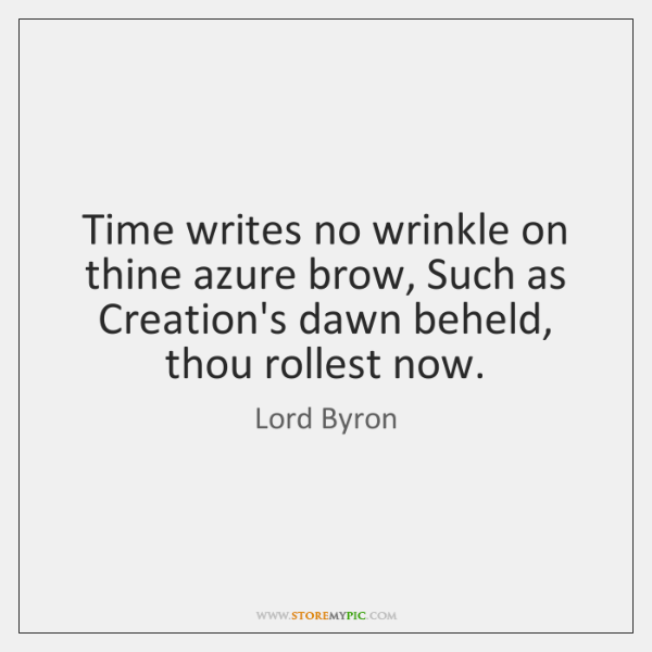 Time writes no wrinkle on thine azure brow, Such as Creation's dawn ...