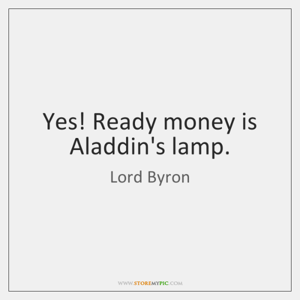 Yes! Ready money is Aladdin's lamp.