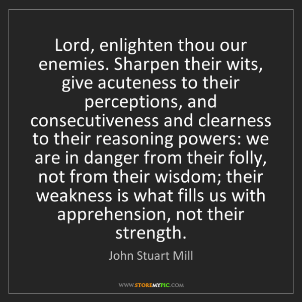 John Stuart Mill: Lord, enlighten thou our enemies. Sharpen their wits,...