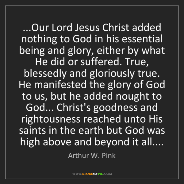 Arthur W. Pink: ...Our Lord Jesus Christ added nothing to God in his...
