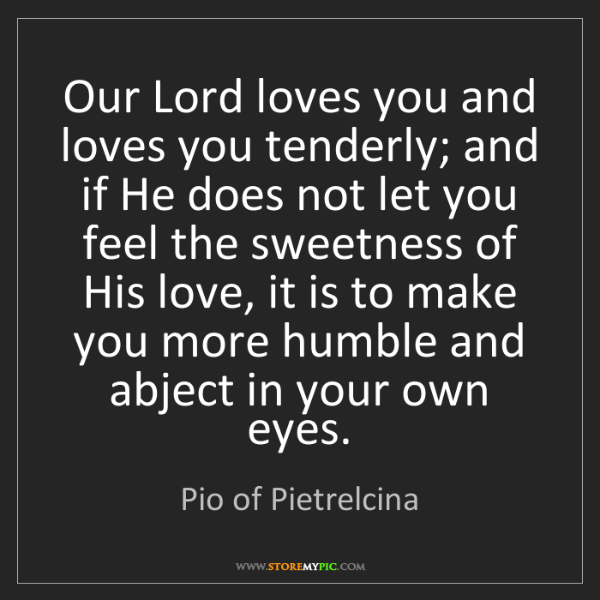 Pio of Pietrelcina: Our Lord loves you and loves you tenderly; and if He...