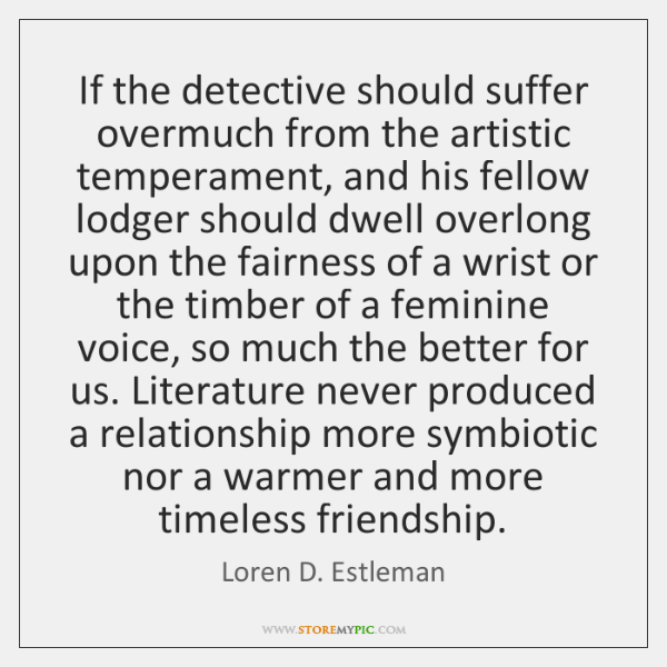 If the detective should suffer overmuch from the artistic temperament, and his ...