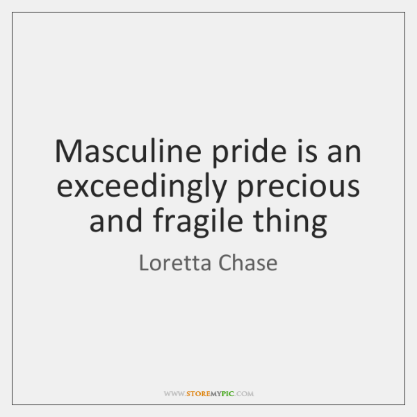 Masculine pride is an exceedingly precious and fragile thing