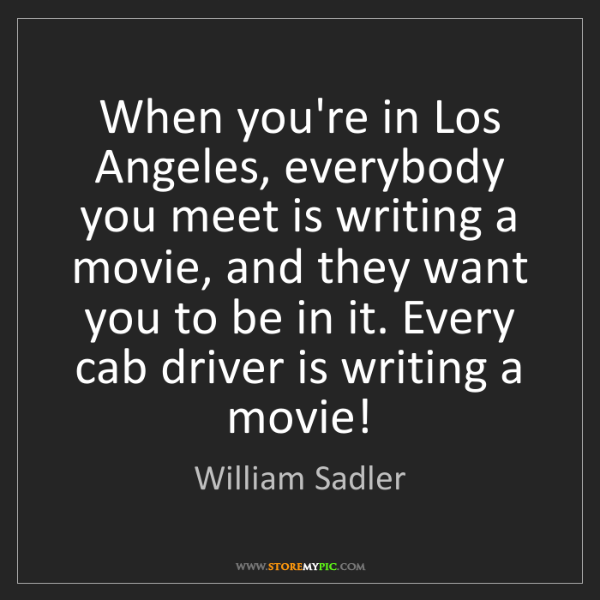 William Sadler: When you're in Los Angeles, everybody you meet is writing...
