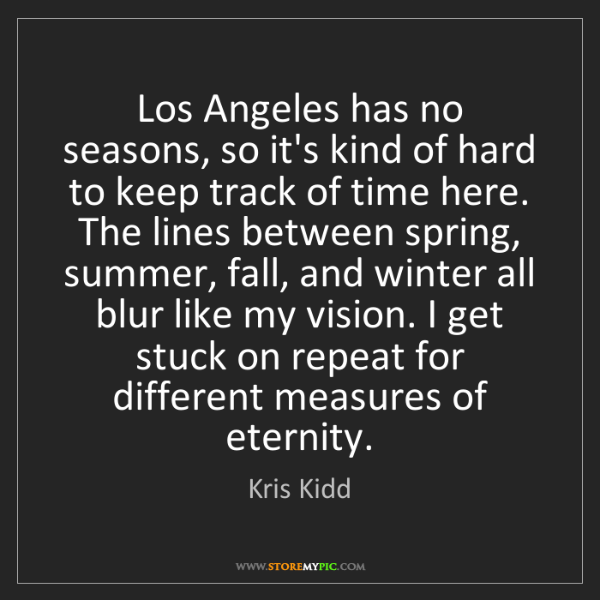 Kris Kidd: Los Angeles has no seasons, so it's kind of hard to keep...