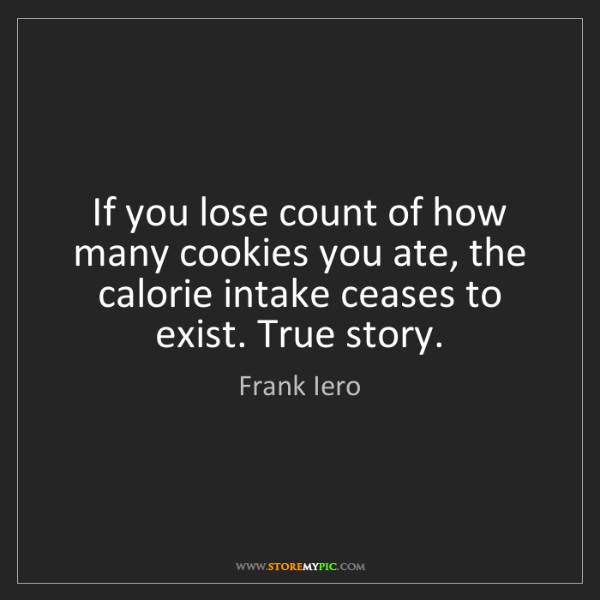 Frank Iero: If you lose count of how many cookies you ate, the calorie...