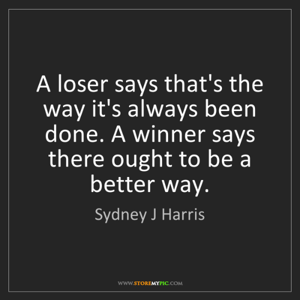 Sydney J Harris: A loser says that's the way it's always been done. A...