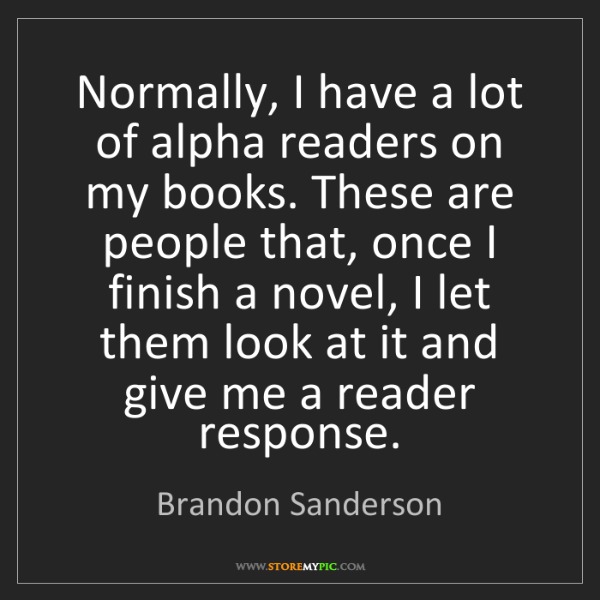Brandon Sanderson: Normally, I have a lot of alpha readers on my books....