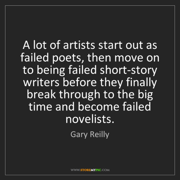 Gary Reilly: A lot of artists start out as failed poets, then move...
