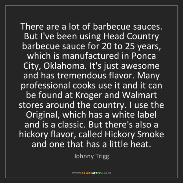 Johnny Trigg: There are a lot of barbecue sauces. But I've been using...