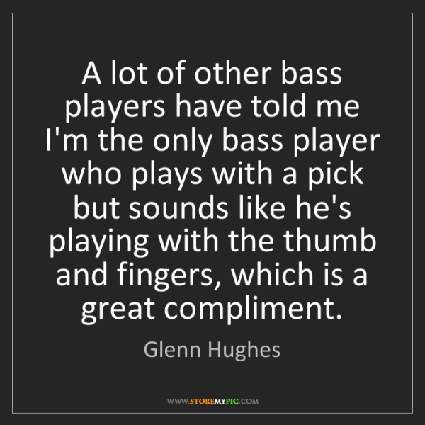 Glenn Hughes: A lot of other bass players have told me I'm the only...